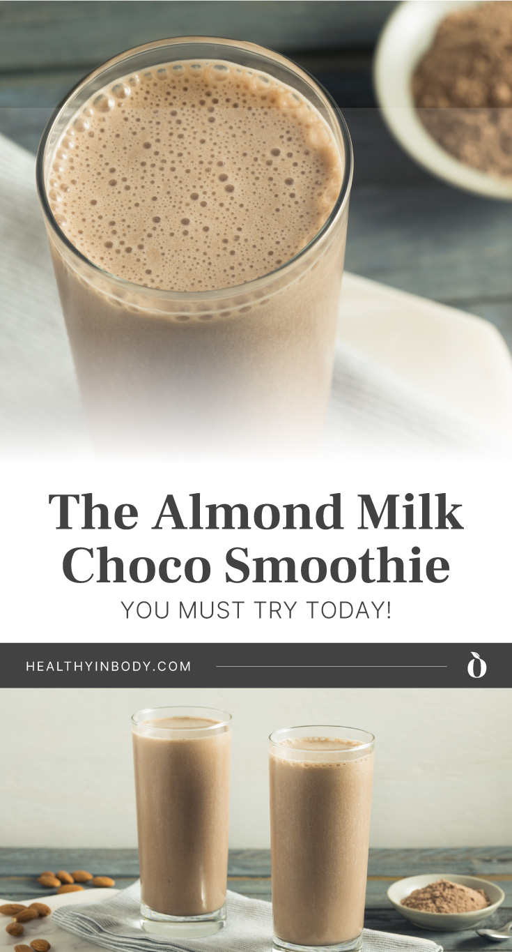 """Top view of chocolate smoothie in a tall glass followed by text area that says """"The Almond Milk Choco Smoothie You Must Try Today!, healthyinbody.com"""" next to two tall glasses of chocolate smoothie on a table napkin surrounded by almonds and cocoa powder"""